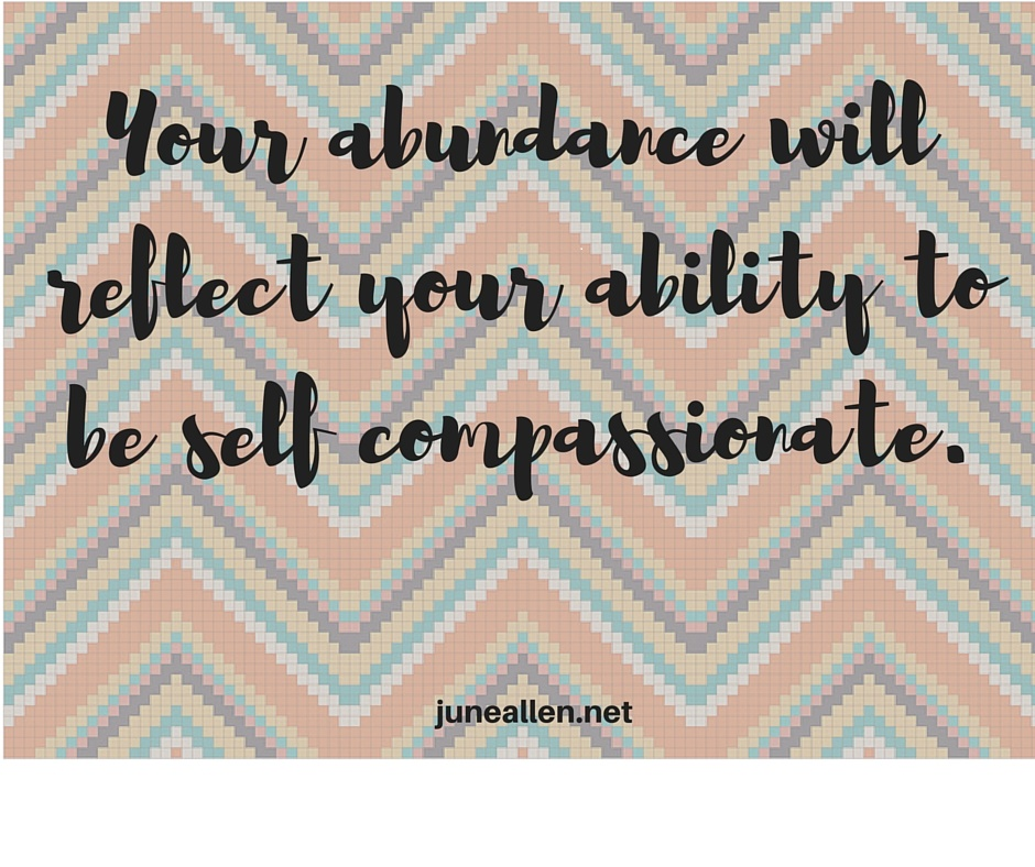 Your abundance will reflect your ability to be self compassionate